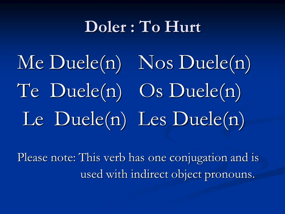 Doler : To Hurt Me Duele(n) Nos Duele(n) Te Duele(n) Os Duele(n) Le Duele(n) Les Duele(n) Le Duele(n) Les Duele(n) Please note: This verb has one conj