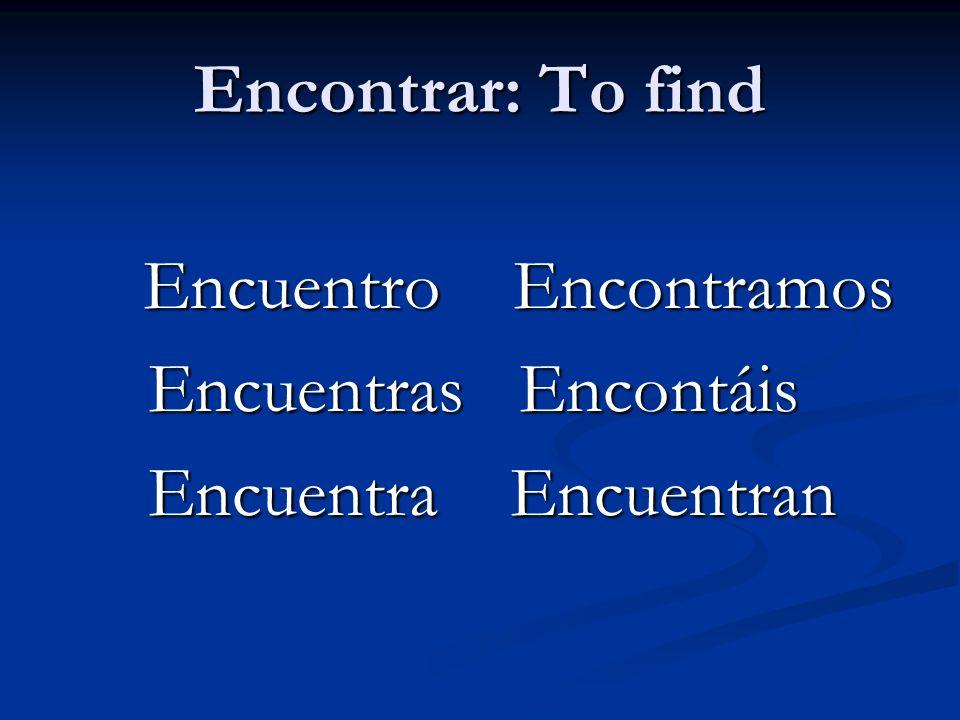 Encontrar: To find Encuentro Encontramos Encuentro Encontramos Encuentras Encontáis Encuentras Encontáis Encuentra Encuentran Encuentra Encuentran
