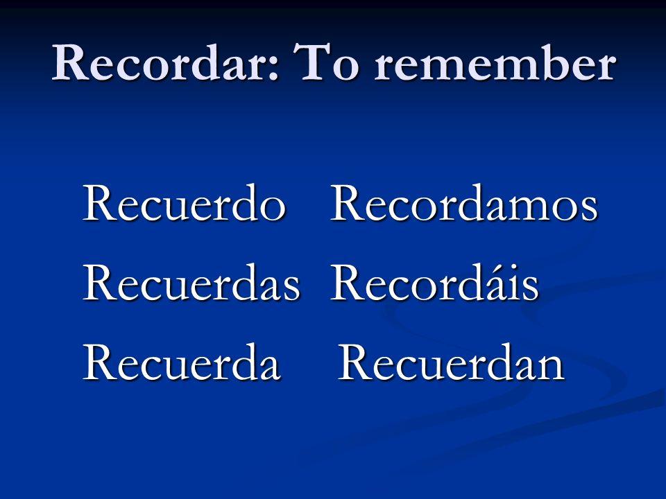 Recordar: To remember Recuerdo Recordamos Recuerdo Recordamos Recuerdas Recordáis Recuerdas Recordáis Recuerda Recuerdan Recuerda Recuerdan