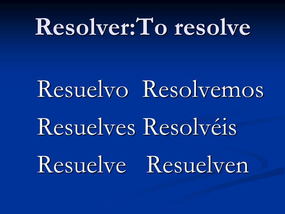 Resolver:To resolve Resuelvo Resolvemos Resuelvo Resolvemos Resuelves Resolvéis Resuelves Resolvéis Resuelve Resuelven Resuelve Resuelven