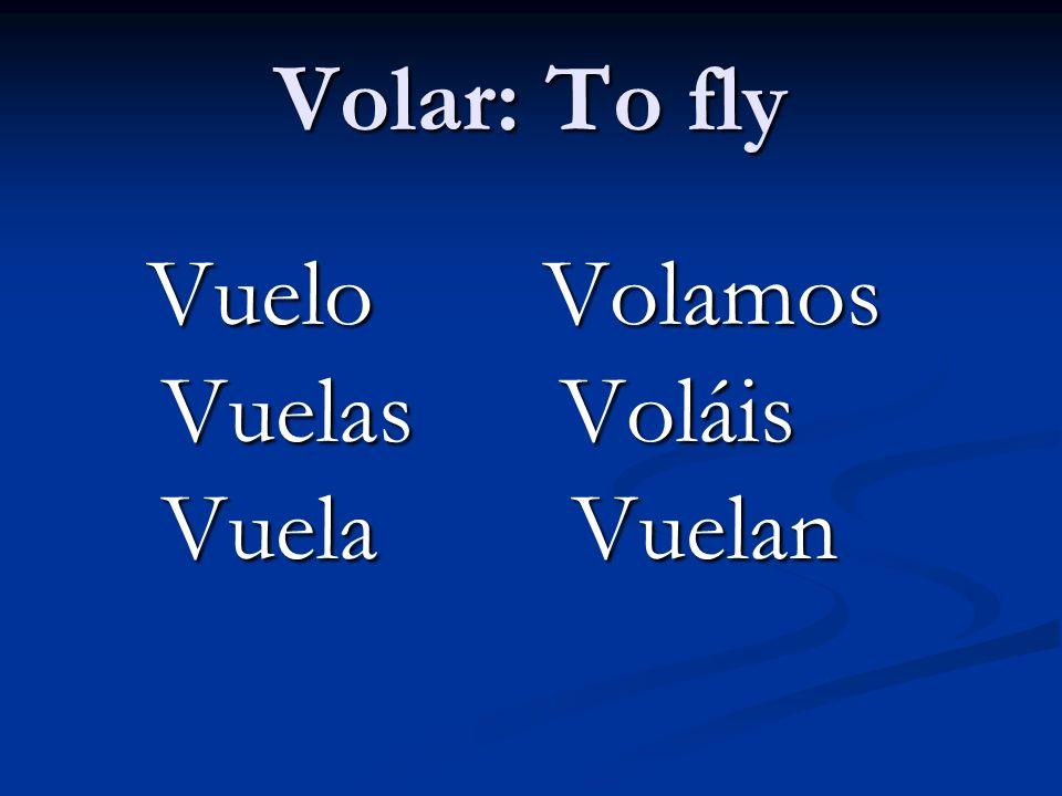 Volar: To fly Vuelo Volamos Vuelo Volamos Vuelas Voláis Vuelas Voláis Vuela Vuelan Vuela Vuelan