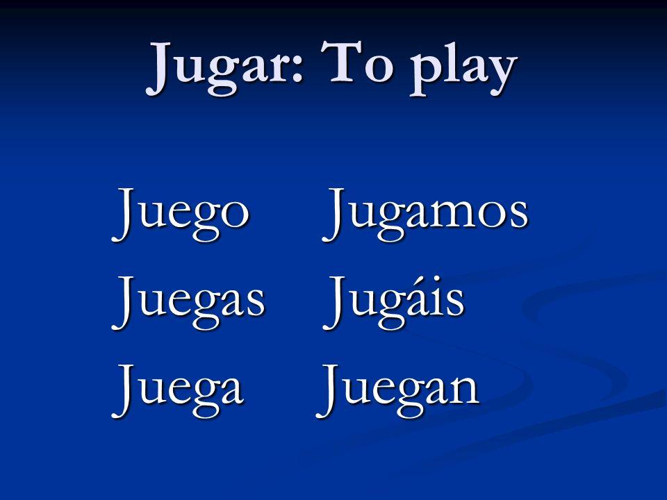 Jugar: To play Juego Jugamos Juego Jugamos Juegas Jugáis Juegas Jugáis Juega Juegan Juega Juegan