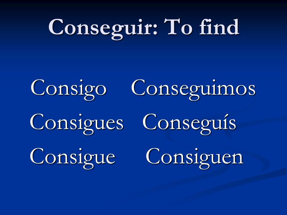 Conseguir: To find Consigo Conseguimos Consigo Conseguimos Consigues Conseguís Consigues Conseguís Consigue Consiguen Consigue Consiguen