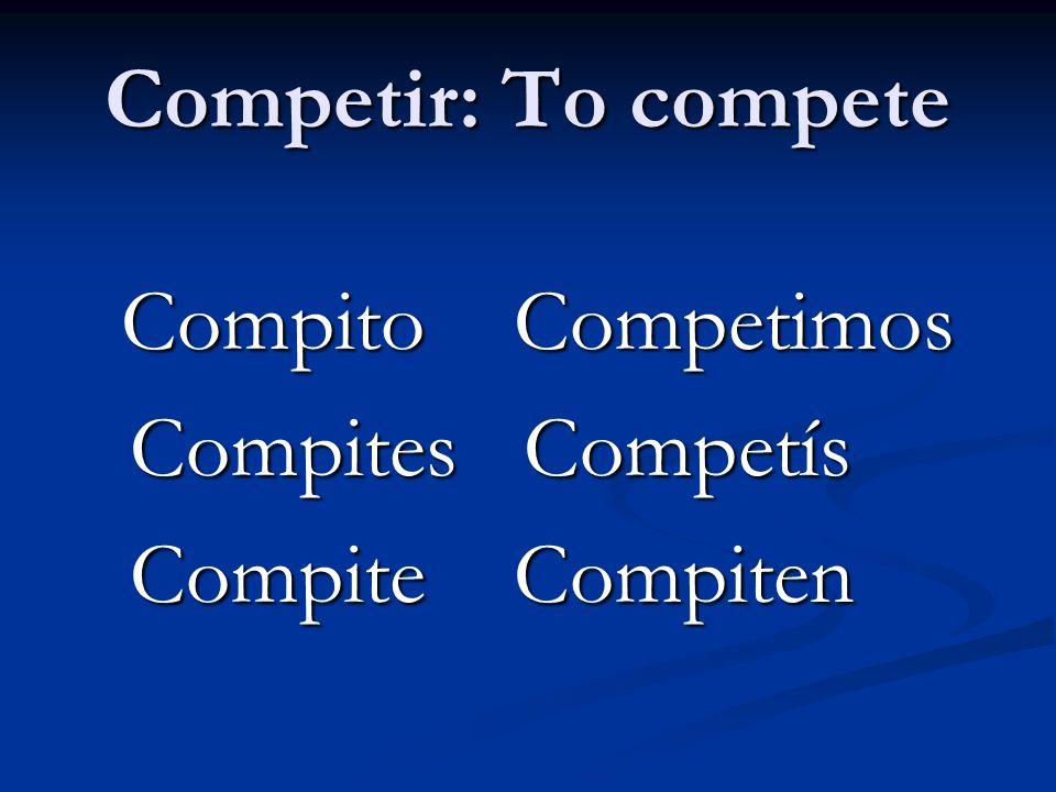 Competir: To compete Compito Competimos Compito Competimos Compites Competís Compites Competís Compite Compiten Compite Compiten