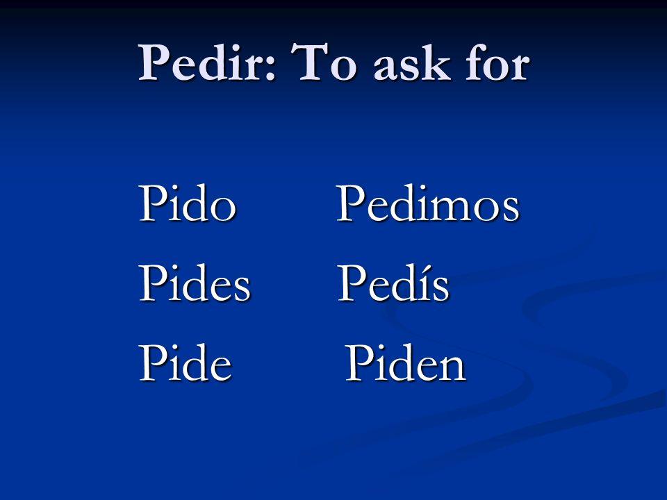 Pedir: To ask for Pido Pedimos Pido Pedimos Pides Pedís Pides Pedís Pide Piden Pide Piden
