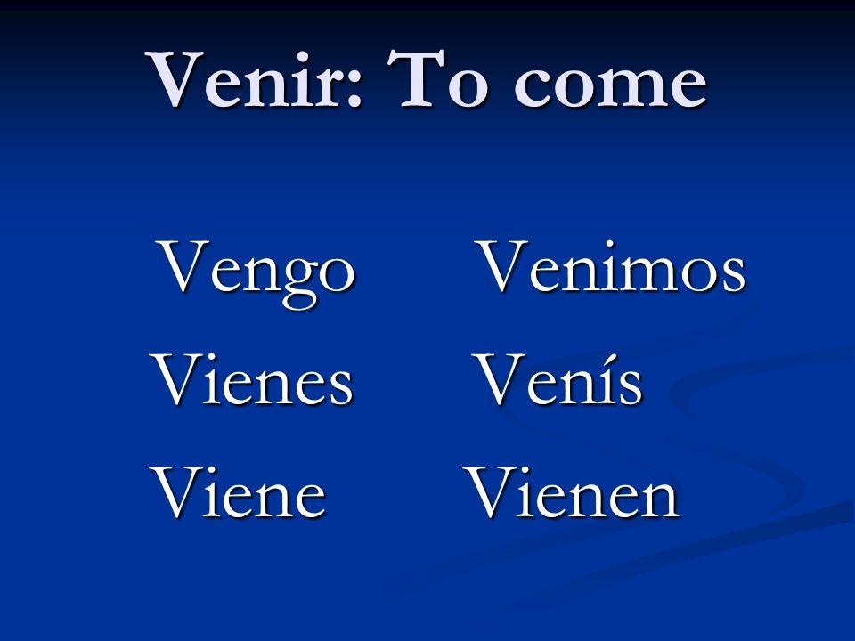Venir: To come Vengo Venimos Vengo Venimos Vienes Venís Vienes Venís Viene Vienen Viene Vienen