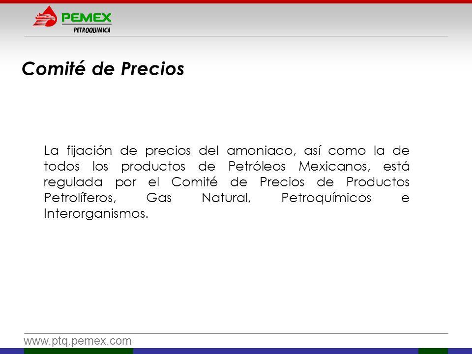 www.ptq.pemex.com Comité de Precios La fijación de precios del amoniaco, así como la de todos los productos de Petróleos Mexicanos, está regulada por