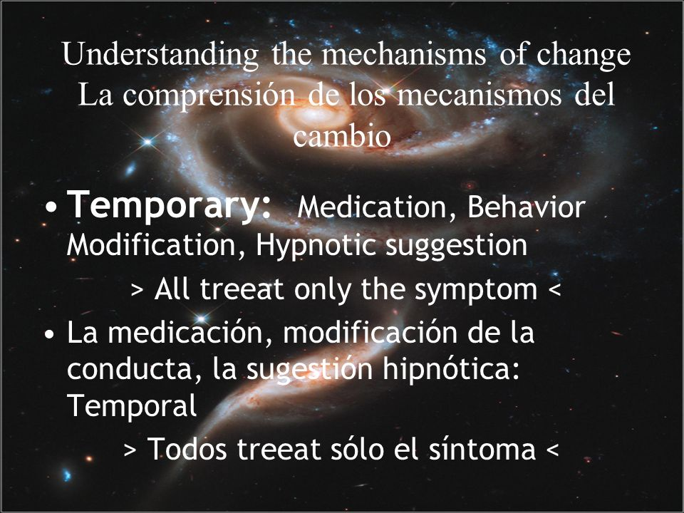 Understanding the mechanisms of change La comprensión de los mecanismos del cambio Temporary: Medication, Behavior Modification, Hypnotic suggestion > All treeat only the symptom < La medicación, modificación de la conducta, la sugestión hipnótica: Temporal > Todos treeat sólo el síntoma <