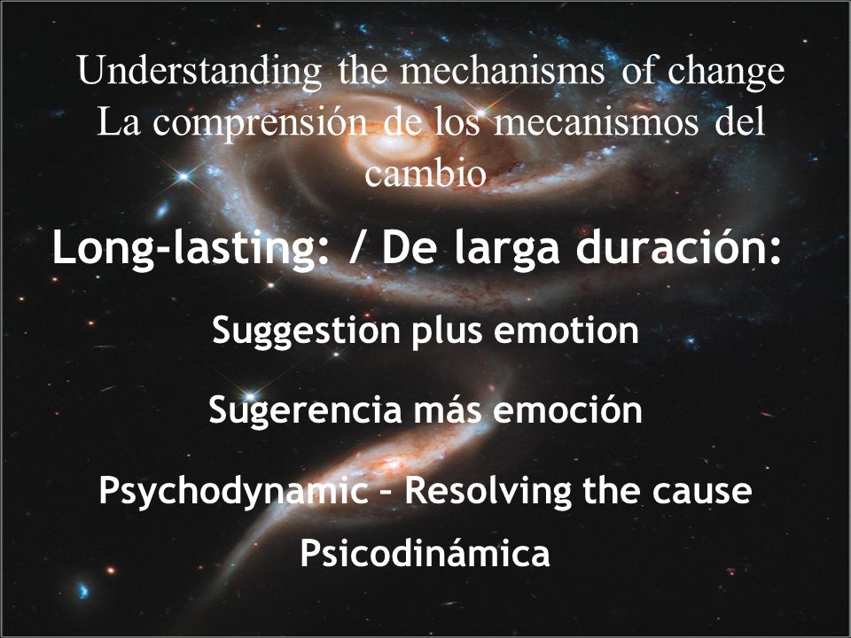 Understanding the mechanisms of change La comprensión de los mecanismos del cambio Long-lasting: / De larga duración: Suggestion plus emotion Sugerencia más emoción Psychodynamic – Resolving the cause Psicodinámica