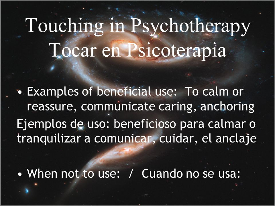 Touching in Psychotherapy Tocar en Psicoterapia Examples of beneficial use: To calm or reassure, communicate caring, anchoring Ejemplos de uso: benefi