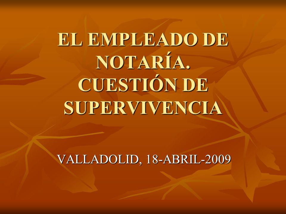 EL EMPLEADO DE NOTARÍA. CUESTIÓN DE SUPERVIVENCIA VALLADOLID, 18-ABRIL-2009