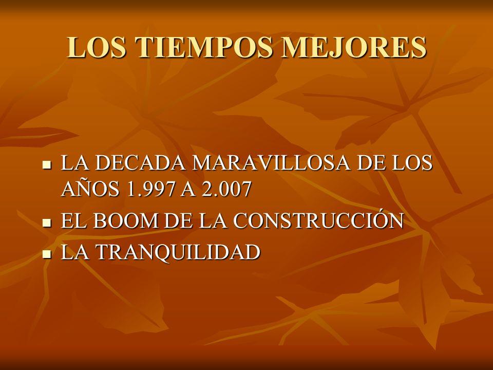 LOS TIEMPOS MEJORES LA DECADA MARAVILLOSA DE LOS AÑOS 1.997 A 2.007 LA DECADA MARAVILLOSA DE LOS AÑOS 1.997 A 2.007 EL BOOM DE LA CONSTRUCCIÓN EL BOOM DE LA CONSTRUCCIÓN LA TRANQUILIDAD LA TRANQUILIDAD