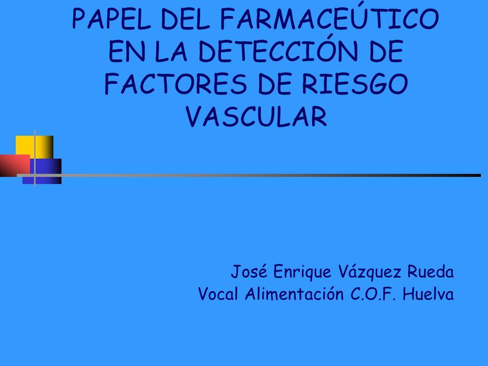 PAPEL DEL FARMACEÚTICO EN LA DETECCIÓN DE FACTORES DE RIESGO VASCULAR José Enrique Vázquez Rueda Vocal Alimentación C.O.F. Huelva