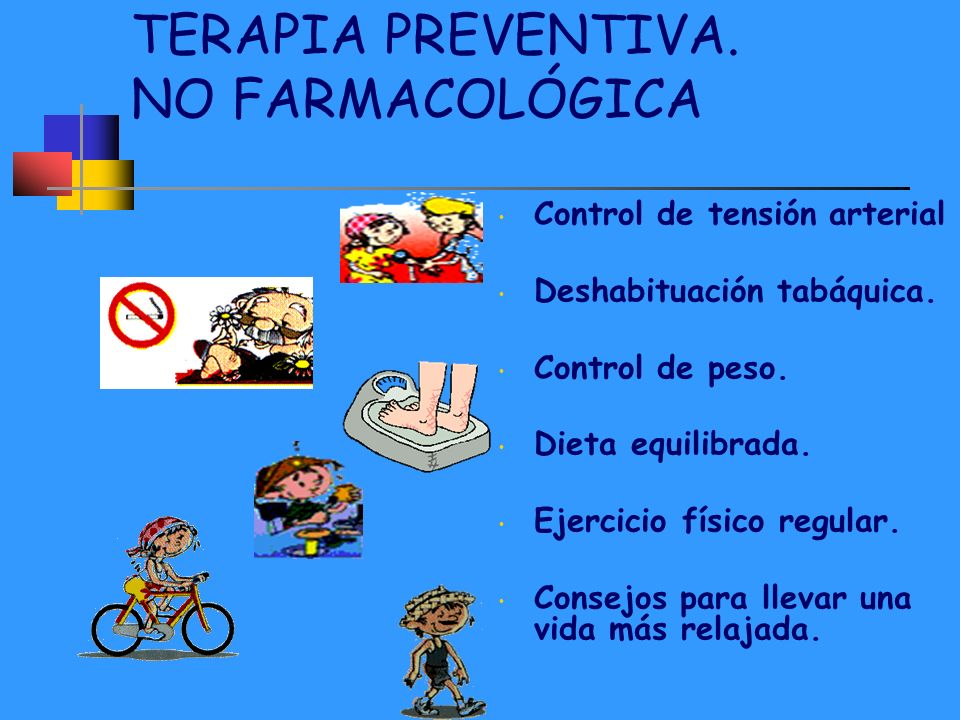 TERAPIA PREVENTIVA. NO FARMACOLÓGICA Control de tensión arterial Deshabituación tabáquica. Control de peso. Dieta equilibrada. Ejercicio físico regula