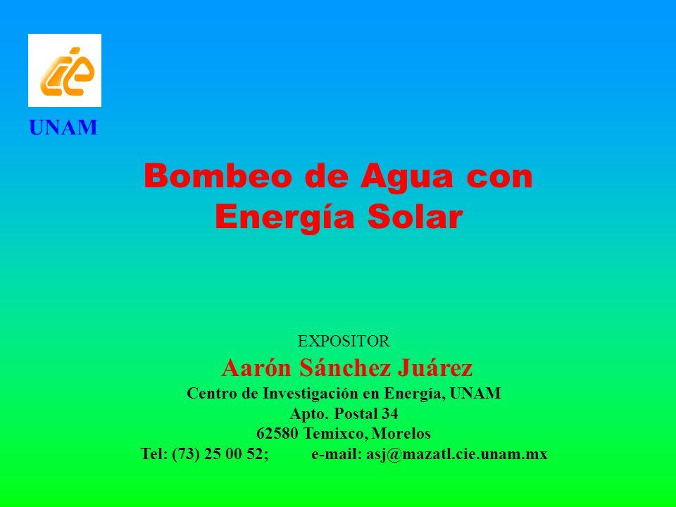 UNAM Bombeo de Agua con Energía Solar EXPOSITOR Aarón Sánchez Juárez Centro de Investigación en Energía, UNAM Apto. Postal 34 62580 Temixco, Morelos T