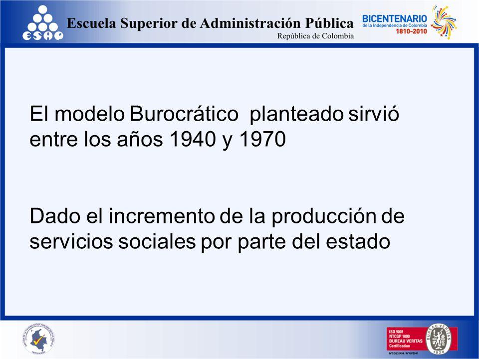 El modelo Burocrático planteado sirvió entre los años 1940 y 1970 Dado el incremento de la producción de servicios sociales por parte del estado