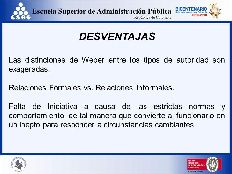 DESVENTAJAS Las distinciones de Weber entre los tipos de autoridad son exageradas. Relaciones Formales vs. Relaciones Informales. Falta de Iniciativa