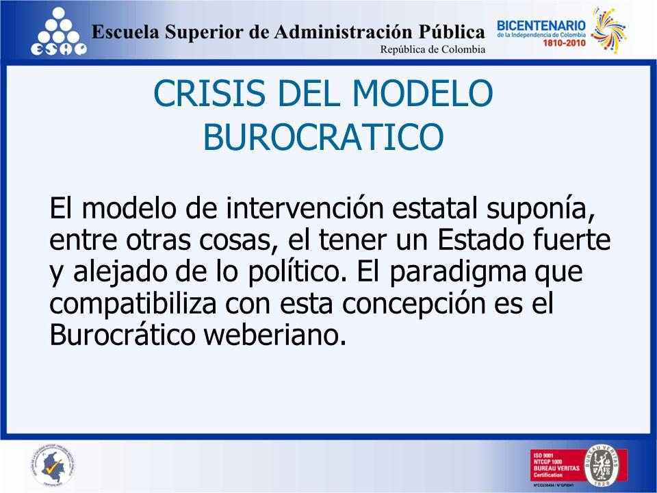 CRISIS DEL MODELO BUROCRATICO El modelo de intervención estatal suponía, entre otras cosas, el tener un Estado fuerte y alejado de lo político. El par