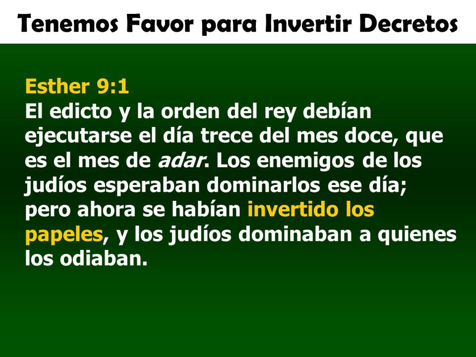 Tenemos Favor para Invertir Decretos Esther 9:1 El edicto y la orden del rey debían ejecutarse el día trece del mes doce, que es el mes de adar. Los e