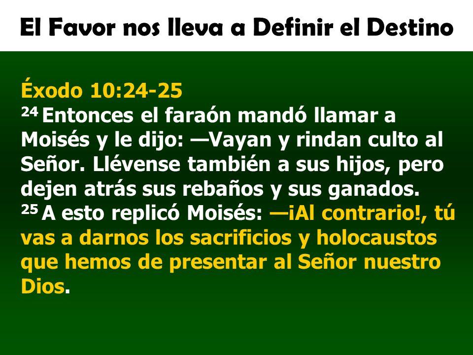 El Favor nos lleva a Definir el Destino Éxodo 10:24-25 24 Entonces el faraón mandó llamar a Moisés y le dijo: Vayan y rindan culto al Señor. Llévense