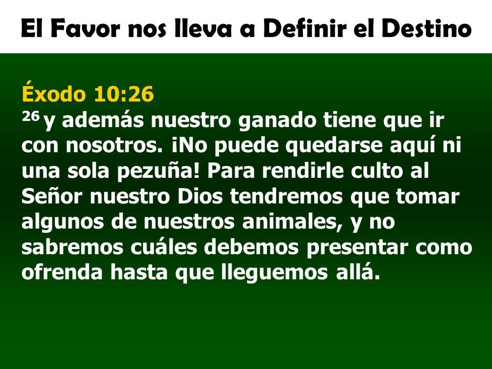 El Favor nos lleva a Definir el Destino Éxodo 10:26 26 y además nuestro ganado tiene que ir con nosotros. ¡No puede quedarse aquí ni una sola pezuña!