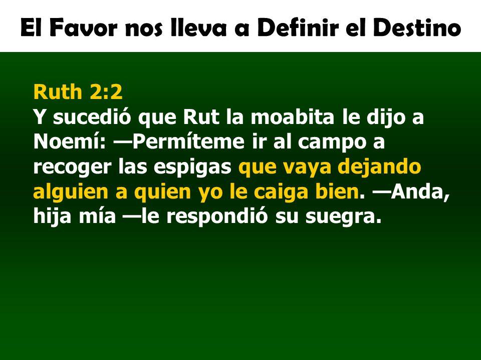El Favor nos lleva a Definir el Destino Ruth 2:2 Y sucedió que Rut la moabita le dijo a Noemí: Permíteme ir al campo a recoger las espigas que vaya de