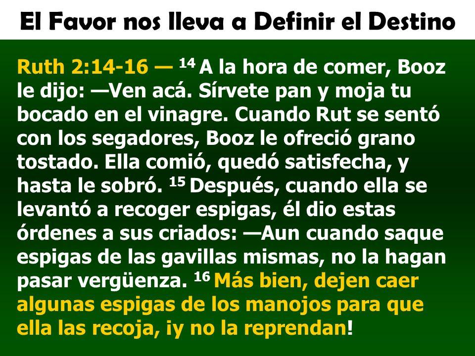 El Favor nos lleva a Definir el Destino Ruth 2:14-16 14 A la hora de comer, Booz le dijo: Ven acá. Sírvete pan y moja tu bocado en el vinagre. Cuando