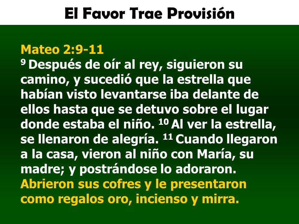 El Favor Trae Provisión Mateo 2:9-11 9 Después de oír al rey, siguieron su camino, y sucedió que la estrella que habían visto levantarse iba delante d