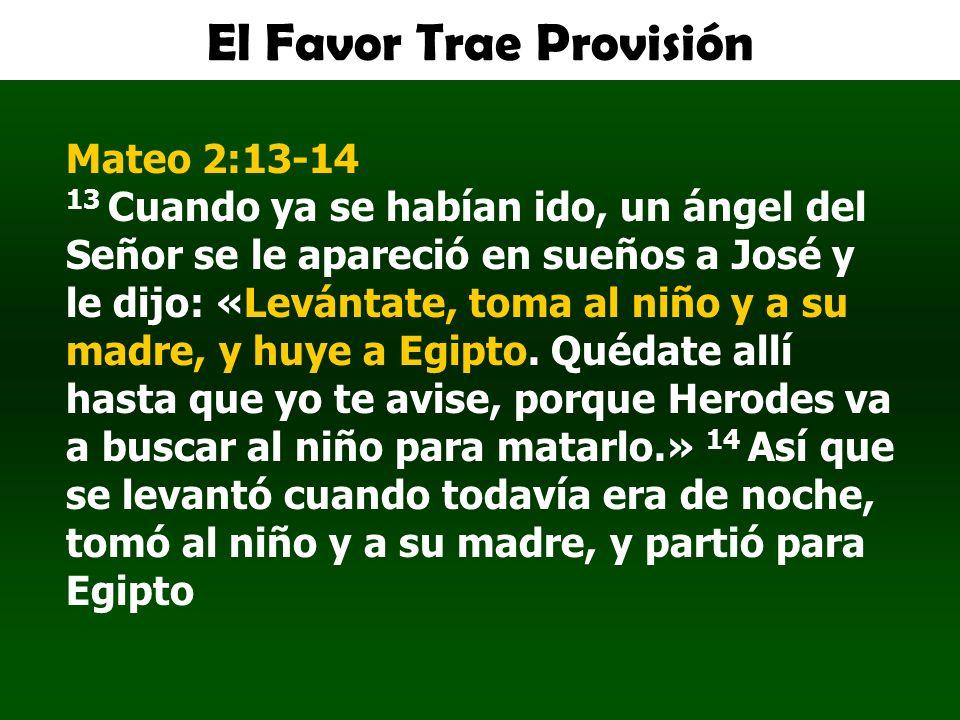El Favor Trae Provisión Mateo 2:13-14 13 Cuando ya se habían ido, un ángel del Señor se le apareció en sueños a José y le dijo: «Levántate, toma al ni