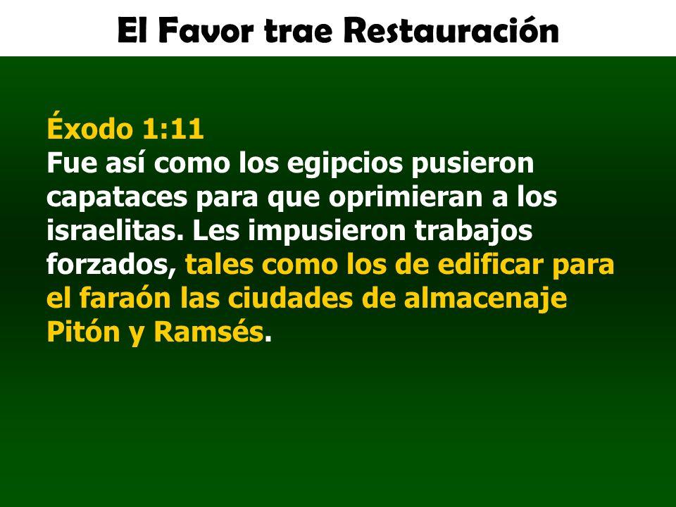 El Favor trae Restauración Éxodo 1:11 Fue así como los egipcios pusieron capataces para que oprimieran a los israelitas. Les impusieron trabajos forza