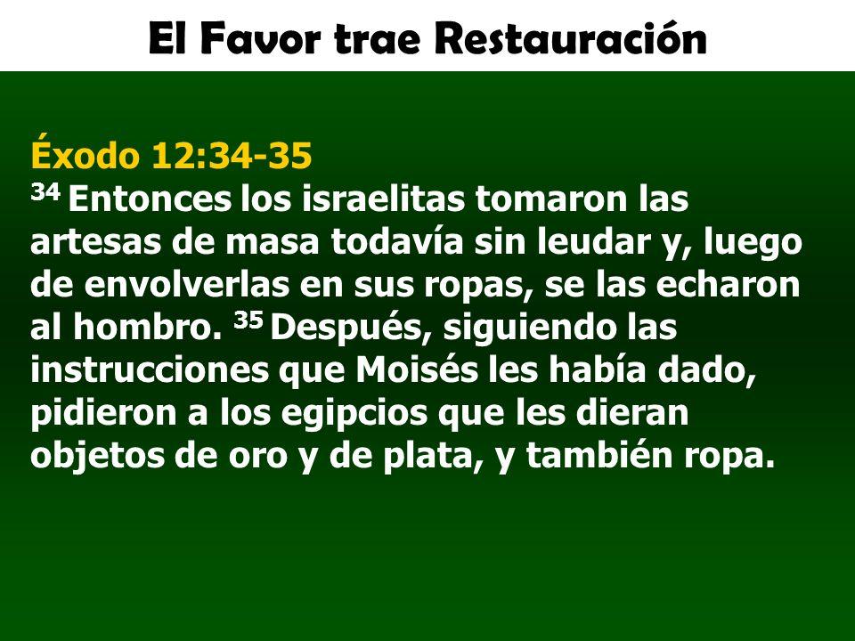 El Favor trae Restauración Éxodo 12:34-35 34 Entonces los israelitas tomaron las artesas de masa todavía sin leudar y, luego de envolverlas en sus rop