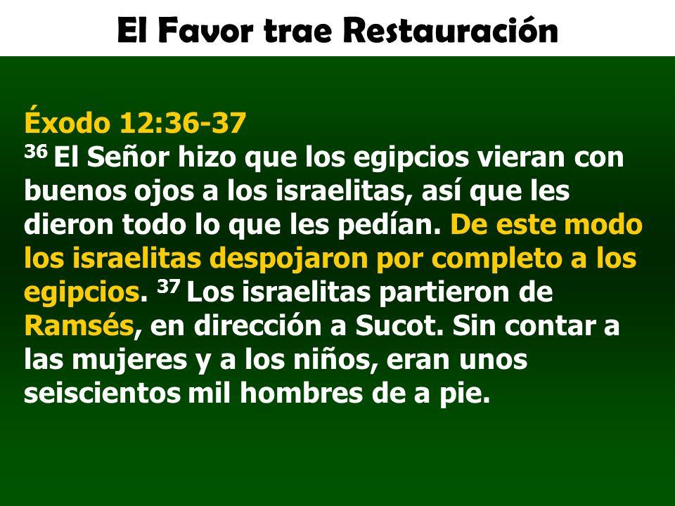 El Favor trae Restauración Éxodo 12:36-37 36 El Señor hizo que los egipcios vieran con buenos ojos a los israelitas, así que les dieron todo lo que le