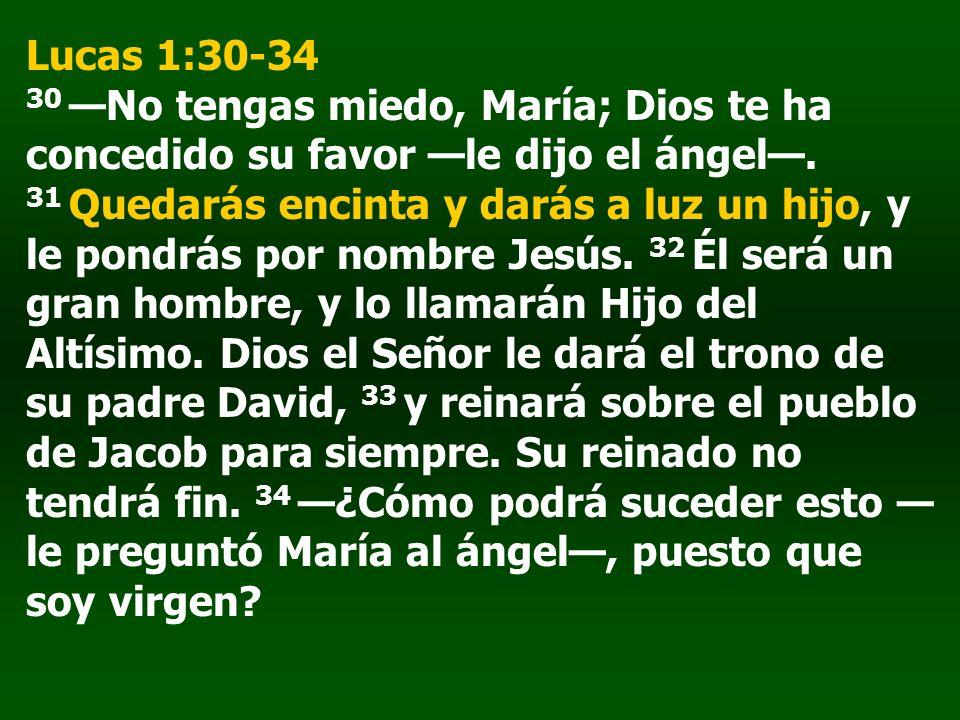 Lucas 1:30-34 30 No tengas miedo, María; Dios te ha concedido su favor le dijo el ángel. 31 Quedarás encinta y darás a luz un hijo, y le pondrás por n