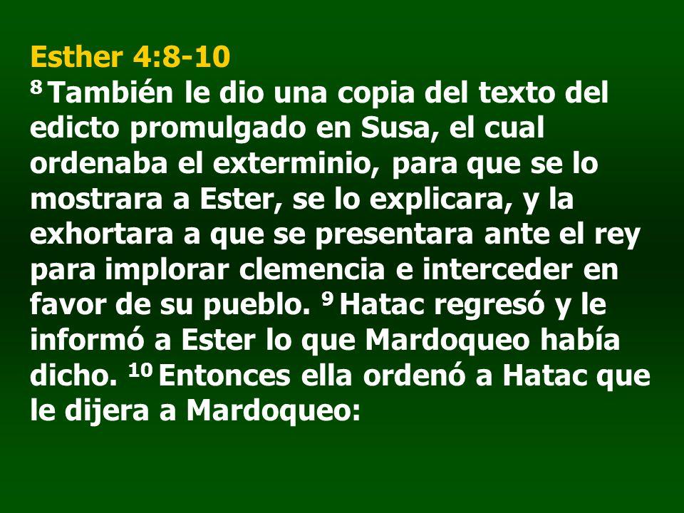 Esther 4:8-10 8 También le dio una copia del texto del edicto promulgado en Susa, el cual ordenaba el exterminio, para que se lo mostrara a Ester, se