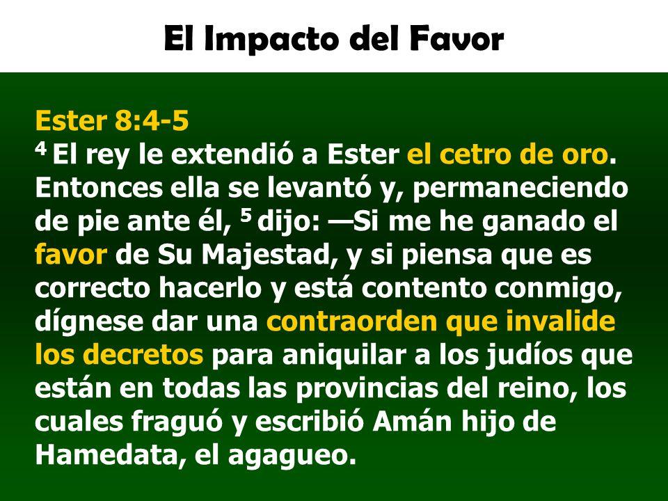 El Impacto del Favor Ester 8:4-5 4 El rey le extendió a Ester el cetro de oro. Entonces ella se levantó y, permaneciendo de pie ante él, 5 dijo: Si me