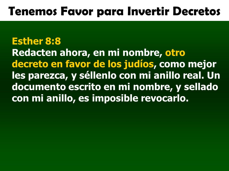 Tenemos Favor para Invertir Decretos Esther 8:8 Redacten ahora, en mi nombre, otro decreto en favor de los judíos, como mejor les parezca, y séllenlo