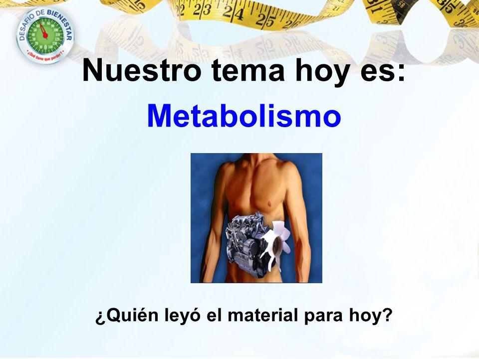 Nuestro tema hoy es: Metabolismo ¿Quién leyó el material para hoy?