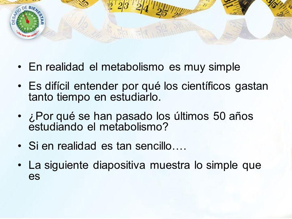 En realidad el metabolismo es muy simple Es difícil entender por qué los científicos gastan tanto tiempo en estudiarlo. ¿Por qué se han pasado los últ