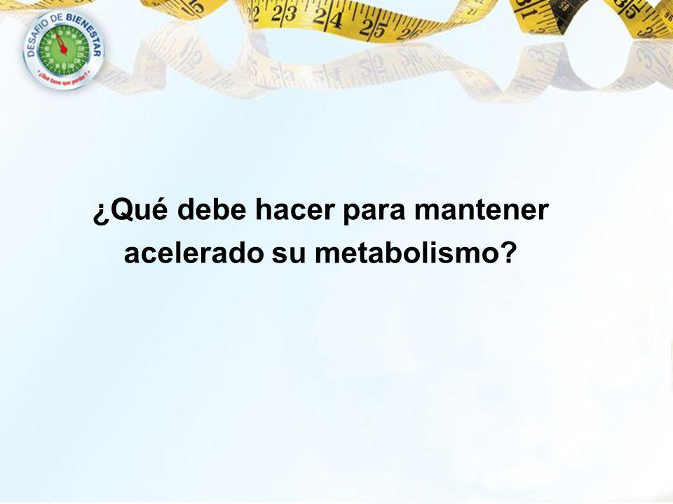 ¿Qué debe hacer para mantener acelerado su metabolismo?