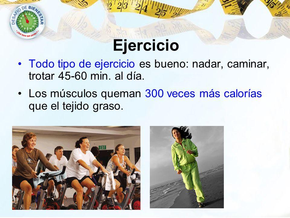 Ejercicio Todo tipo de ejercicio es bueno: nadar, caminar, trotar 45-60 min. al día. Los músculos queman 300 veces más calorías que el tejido graso.