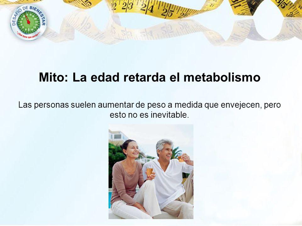 Mito: La edad retarda el metabolismo Las personas suelen aumentar de peso a medida que envejecen, pero esto no es inevitable.