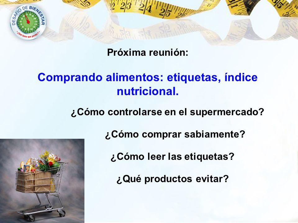 ¿Cómo controlarse en el supermercado? Próxima reunión: Comprando alimentos: etiquetas, índice nutricional. ¿Cómo comprar sabiamente? ¿Cómo leer las et