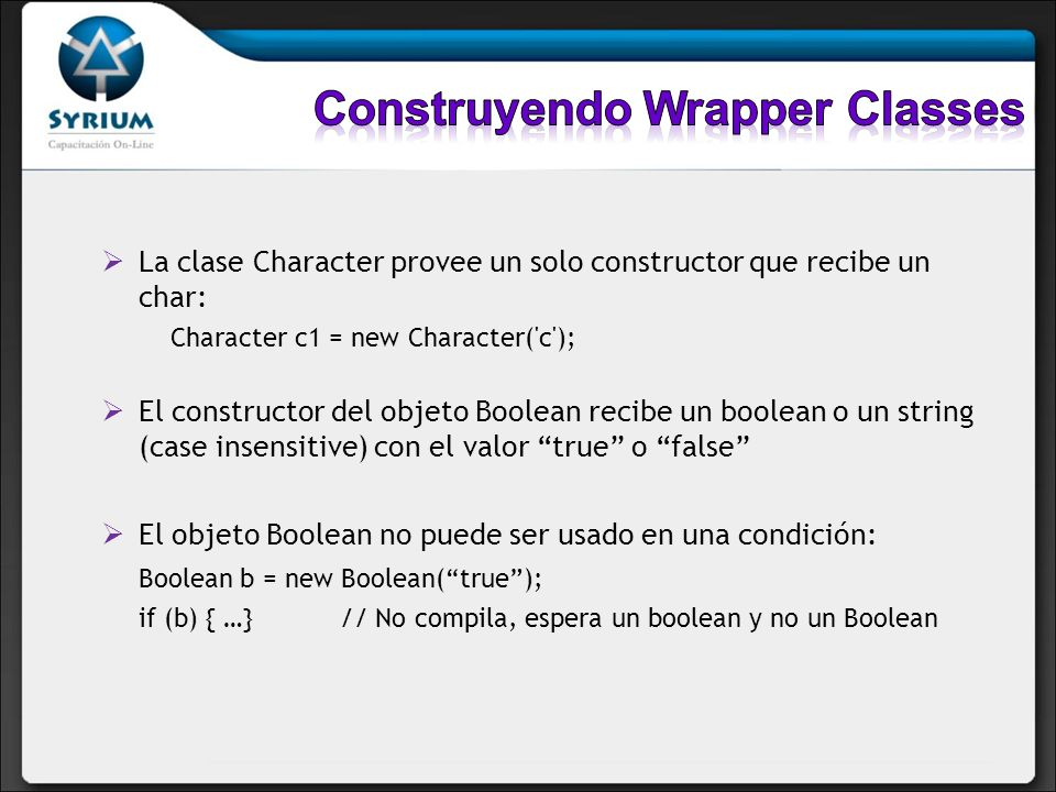 La clase Character provee un solo constructor que recibe un char: Character c1 = new Character('c'); El constructor del objeto Boolean recibe un boole