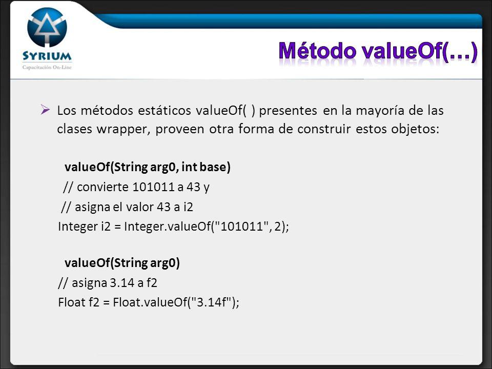 Los métodos estáticos valueOf( ) presentes en la mayoría de las clases wrapper, proveen otra forma de construir estos objetos: valueOf(String arg0, in