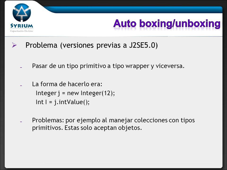 Problema (versiones previas a J2SE5.0) Pasar de un tipo primitivo a tipo wrapper y viceversa. La forma de hacerlo era: Integer j = new Integer(12); In
