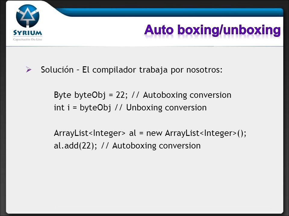Solución – El compilador trabaja por nosotros: Byte byteObj = 22; // Autoboxing conversion int i = byteObj // Unboxing conversion ArrayList al = new A