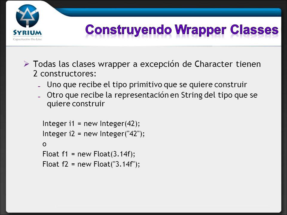 La clase Character provee un solo constructor que recibe un char: Character c1 = new Character( c ); El constructor del objeto Boolean recibe un boolean o un string (case insensitive) con el valor true o false El objeto Boolean no puede ser usado en una condición: Boolean b = new Boolean(true); if (b) { …} // No compila, espera un boolean y no un Boolean