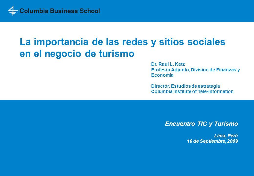 La importancia de las redes y sitios sociales en el negocio de turismo Encuentro TIC y Turismo Lima, Perú 16 de Septiembre, 2009 Dr. Raúl L. Katz Prof