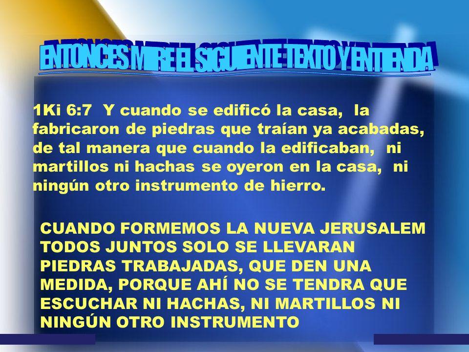 1Ki 6:7 Y cuando se edificó la casa, la fabricaron de piedras que traían ya acabadas, de tal manera que cuando la edificaban, ni martillos ni hachas s