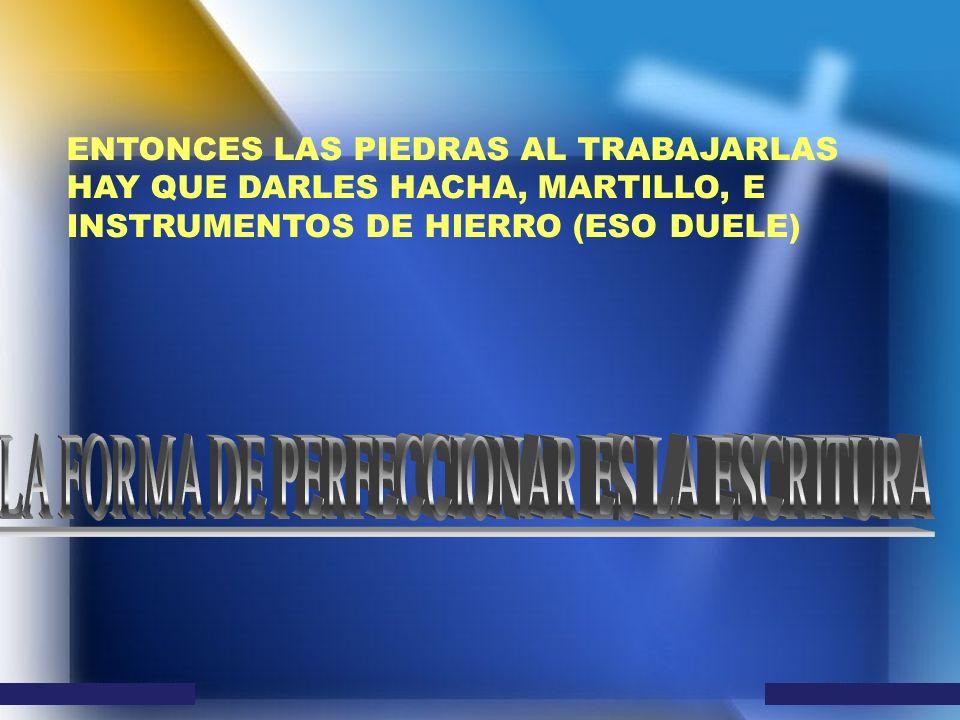 ENTONCES LAS PIEDRAS AL TRABAJARLAS HAY QUE DARLES HACHA, MARTILLO, E INSTRUMENTOS DE HIERRO (ESO DUELE)